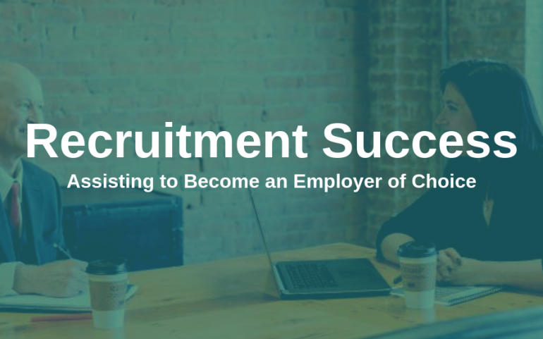 Recruitment Success – Assisting in Becoming an Employer of Choice
